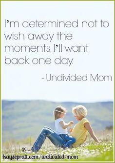 """I'm determined not to wish away the moments I'll want back one day."""