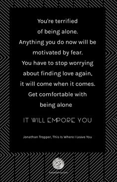 """""""You're terrified of being alone. Anything you do now ill be motivated by fear. You have to stop worrying about being finding love again, it will come when it comes. Get comfortable with being alone. It will empower you."""" Jonathon Tropper, This Is Where I leave You."""