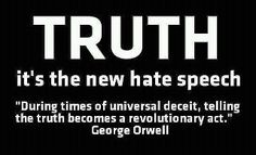 """Truth - it's the new hate speech.  """"During times of universal deceit, telling the truth becomes a revolutionary act.""""  George Orwell"""