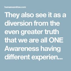 They also see it as a diversion from the even greater truth that we are all ONE Awareness having different experiences.  This is Da Vinci's point that humanity must learn to see and realize that everything connects to everything else. To the majority, a distorted perception based upon ignorance is the only truth, and knowledge and awareness is a heresy.  Knowledge and awareness is dangerous to all authority because by definition it means that people are connecting the dots and seeing what…