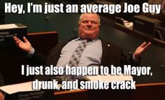 Mayor Rob Ford Meme - Just an average guy Joe A Funny, Funny Stuff, Rob Ford, History Pics, Average Joe, My Philosophy, Price Quote, I Laughed, Laughing