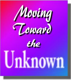 Ramblings...Essays and Such...: Moving Toward the Unknown
