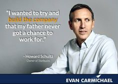 """""""I wanted to try and build the company that my father never got a chance to work for."""" - Howard Schultz   More Howard Schultz at http://www.evancarmichael.com/Famous-Entrepreneurs/643/summary.php"""