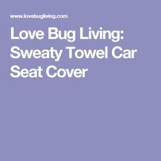 Love Bug Living: Sweaty Towel Car Seat Cover