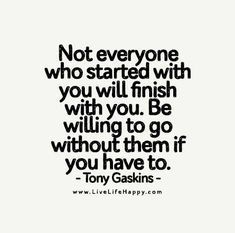 Not everyone who started with you will finish with you. Be willing to go without them if you have to. - Tony Gaskins