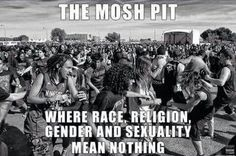 At punk concerts, the mosh pit is a recurring event. People in the moshpit are usually very friendly, if someone falls they are quick to help them back up and make sure that they are okay. #DSSTAR JUST HOW IT IS BUT FUN AS HELL #FROMTHISAPACHE