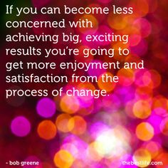 If you can become less concerned with achieving big, exciting results, you're going to get more enjoyment and satisfaction from the process of change--- Bob Greene (June11MondayMoment)