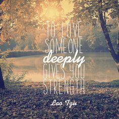 """Yes. :: """"To love someone deeply gives you strength."""" — Lao Tzu"""