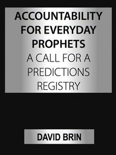 Accountability for Everyday Prophets: A Call for a Predictions Registry David Brin, Success And Failure, Keep Trying, Awesome Stuff, Accounting, Track, Politics, Action, Facts