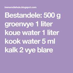 Bestandele: 500 g groenvye 1 liter koue water 1 liter kook water 5 ml kalk 2 vye blare 5 Ml, Water, Recipes, Gripe Water, Recipies, Ripped Recipes, Recipe, Cooking Recipes, Aqua