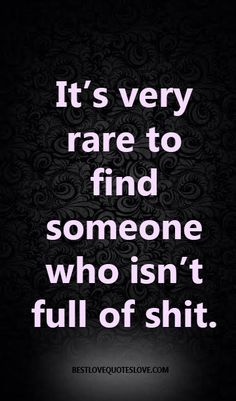 It's very rare to find someone who isn't full of shit.