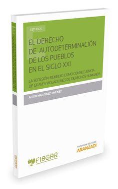 El derecho de autodeterminación de los pueblos en el siglo XXI : la secesión-remedio como consecuencia de graves violaciones de derechos humanos / Aitor Martínez Jiménez