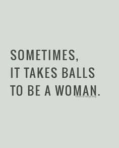 Sometimes, it takes balls to be a woman.