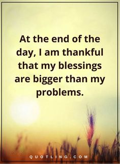 thankful quotes At the end of the day, I am thankful that my blessings are bigger than my problems.