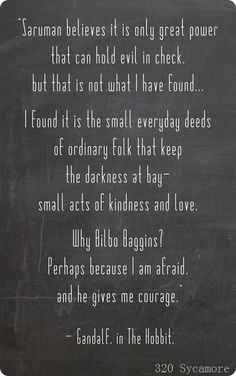 It is the small everyday deeds of ordinary folk that keep the darkness at bay - small acts of kindness and love. ~ Gandalf, The Hobbit