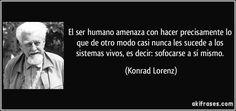 El ser humano amenaza con hacer precisamente lo que de otro modo casi nunca les sucede a los sistemas vivos, es decir: sofocarse a sí mismo. (Konrad Lorenz)
