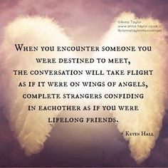 When you encounter someone you were destined to meet ~ The conversation will take flight as if it were on Wings of Angels ~ Complete strangers confiding in each other as if you were lifelong friends ~❤~ kevin hall