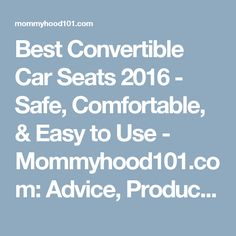 Best Convertible Car Seats 2016 - Safe, Comfortable, & Easy to Use - Mommyhood101.com: Advice, Product Reviews, and Recent Science