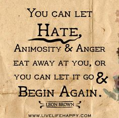 You can let hate, animosity and anger eat away at you, or you can let it go and begin again. -Leon Brown