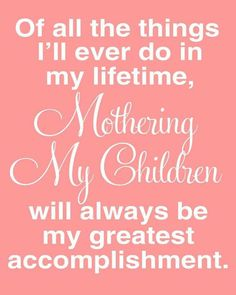 More than my degrees, more than my ministry, more than my awards, more than the huge accomplishment of turning my life around, my material gains and personal successes... Mothering my children is my greatest accomplishment, and always will be.