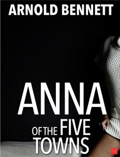 Anna of the Five Towns is a novel by Arnold Bennett, first published in 1902 and one of his best-known works. The plot centres on Anna Tellwright, daughter of a