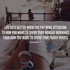quote - Life gets better when you pay more attention to how you want to spend your Monday mornings than how you want to spend your Friday nights Great Quotes, Quotes To Live By, Me Quotes, Motivational Quotes, Inspirational Quotes, Hustle Quotes, Girly Quotes, Friday Quotes Humor, Monday Quotes
