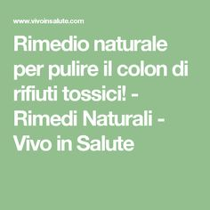 Rimedio naturale per pulire il colon di rifiuti tossici! - Rimedi Naturali - Vivo in Salute Good To Know, Feel Good, Tone It Up, Health Advice, Herbalife, Perfect Body, Cellulite, Food Dishes, Natural Health