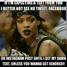 If I'm expecting a text from you I better not see no tweet, facebook, or instagram post until I get my text, unless you want to get ignored