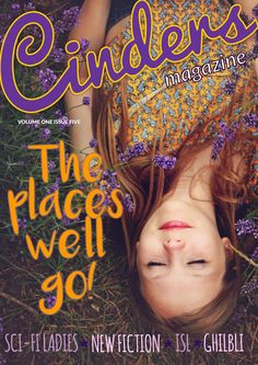 Welcome to Cinders magazine Issue Five, The Places We'll Go! This issue of Cinders focusses on where we want to go in life and who we want to be when we get there. We explore the stars with our favourite women in science fiction and we explore the past with interesting historical figures. With brand new fiction and poetry this issue will take you places too! We can't wait to see what you discover.  Contributors to Cinders Volume One Issue Five were: Meabh McDonnell, Grainne Coyne, Ter...