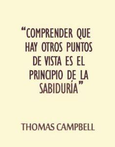 Comprender que hay otros puntos de vista es el principio de la sabiduría. Thomas Campbell