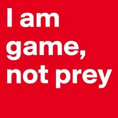 I am game, not Prey! #boldomatic