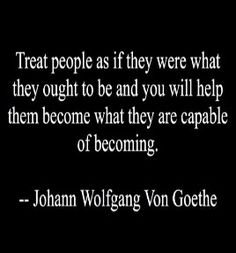 """""""Treat people as if they were what they ought to be and you will help them become what they are capable of becoming""""  #Success #Treat #picturequotes  View more #quotes on http://quotes-lover.com"""