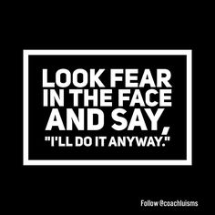 This is the challenge every day. No matter who you are where you are or what's going on it is you against your fear. Be bold and brave today.