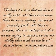 """Perhaps it is true that we do not really exist until there is someone there to see us existing, we cannot properly speak until there is someone who can understand what we are saying in essence, we are not wholly alive until we are loved."" - Alain de Botton"