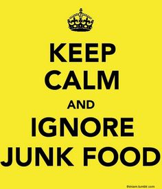 Keep calm and ignore junk food..  (not always as easy as reading the statement.Ms Daisy..2013