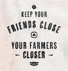 {inspiration} keep your friends close  your farmers closer