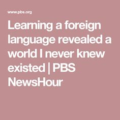Learning a foreign language revealed a world I never knew existed | PBS NewsHour