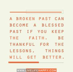 A broken past can become a blessed past if you keep the faith. Be thankful for the lessons, things will get better.