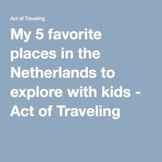 My 5 favorite places in the Netherlands to explore with kids - Act of Traveling