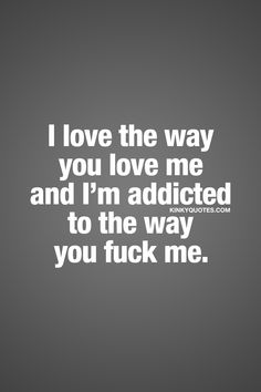 """I love the way you love me and I'm addicted to the way you fuck me."" The way it should be in a relationship. ❤ When you love him or her. When you love the feeling of his or her love. And when you're completely and insanely addicted to the way he or she fucks you. Love and sex ❤ Enjoy another original love and sex quote from www.kinkyquotes.com"