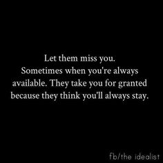 Let them miss you ...
