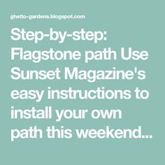Step-by-step: Flagstone path Use Sunset Magazine's easy instructions to install your own path this weekend. The Ghetto Gardener has been ...