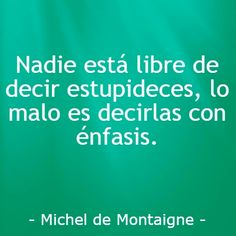 Michel de Montaigne. Nadie está libre de decir estupideces, lo malo es decirlas con énfasis. Michel De Montaigne, Decir No, Writer, Baddies