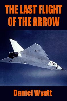 Buy The Last Flight of the Arrow by Daniel Wyatt and Read this Book on Kobo's Free Apps. Discover Kobo's Vast Collection of Ebooks and Audiobooks Today - Over 4 Million Titles! Military Jets, Military Aircraft, Avro Arrow, Aviation Industry, Aviation Art, Chain Of Command, The Spitfires, Battle Of Britain