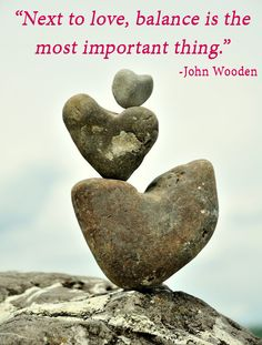 """Next to love, balance is the most important thing.""   ―John Wooden"
