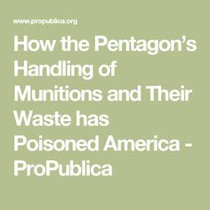 How the Pentagon's Handling of Munitions and Their Waste has Poisoned America - ProPublica