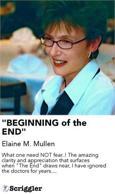 """BEGINNING of the END"" by Elaine M. Mullen https://scriggler.com/detailPost/story/116706 What one need NOT fear..! The amazing clarity and appreciation that surfaces when ""The End"" draws near, I have ignored the doctors for years...."