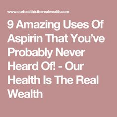 9 Amazing Uses Of Aspirin That You've Probably Never Heard Of! - Our Health Is The Real Wealth