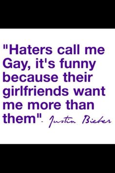 Lol haters......but its true......ans tou say he's girl and then say he's gay......and then you say he write songs only for girls.........XD.....uol are so funnyy XD
