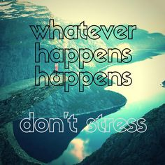 Whatever happens happens. Don't Stress - quotes